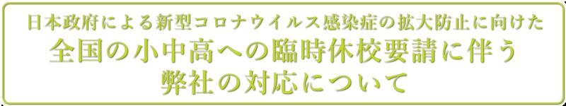 日本政府による新型コロナウイルス感染症の拡大防止に向けた 全国の小中高への臨時休校要請に伴う弊社の対応について